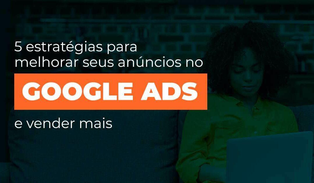 5 estratégias para melhorar seus anúncios no Googles Ads e vender mais